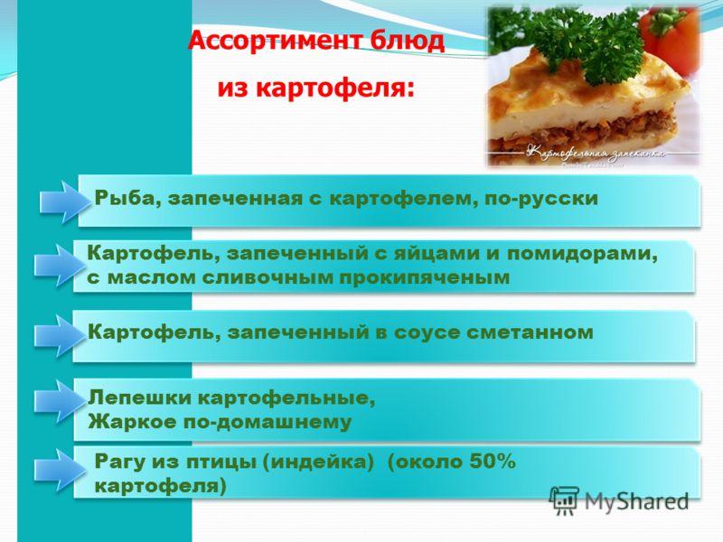 Рыба, запеченная с картофелем, по-русски Картофель, запеченный с яйцами и помидорами, с маслом сливочным прокипяченым Картофель, запеченный в соусе сметанном Лепешки картофельные, Жаркое по-домашнему Рагу из птицы (индейка) (около 50% картофеля) Ассо