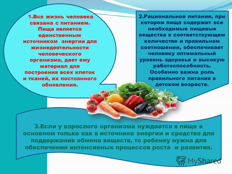 1.Вся жизнь человека связана с питанием. Пища является единственным источником энергии для жизнедеятельности человеческого организма, дает ему материал для построения всех клеток и тканей, их постоянного обновления. 2.Рациональное питание, при которо