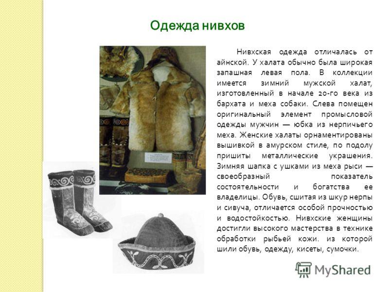 Нивхская одежда отличалась от айнской. У халата обычно была широкая запашная левая пола. В коллекции имеется зимний мужской халат, изготовленный в начале 20- го века из бархата и меха собаки. Слева помещен оригинальный элемент промысловой одежды мужч