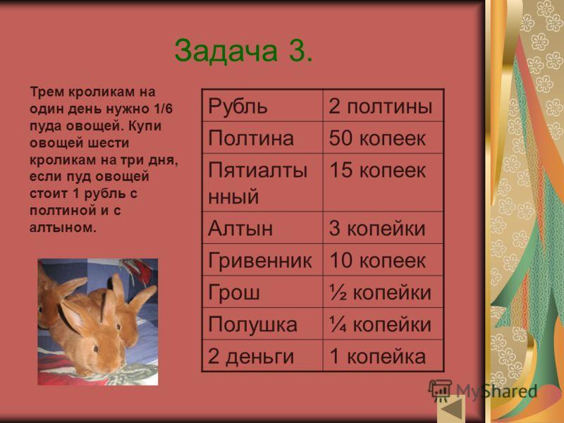 Задача 3. Трем кроликам на один день нужно 1/6 пуда овощей. Купи овощей шести кроликам на три дня, если пуд овощей стоит 1 рубль с полтиной и с алтыном. Рубль2 полтины Полтина50 копеек Пятиалты нный 15 копеек Алтын3 копейки Гривенник10 копеек Грош½ к