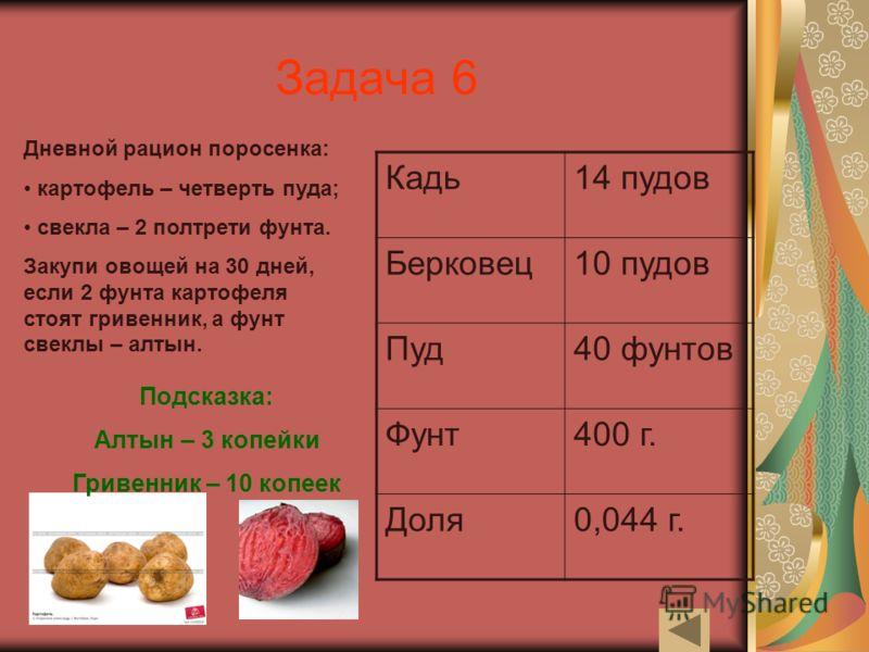 Задача 6 Дневной рацион поросенка: картофель – четверть пуда; свекла – 2 полтрети фунта. Закупи овощей на 30 дней, если 2 фунта картофеля стоят гривенник, а фунт свеклы – алтын. Кадь14 пудов Берковец10 пудов Пуд40 фунтов Фунт400 г. Доля0,044 г. Подск