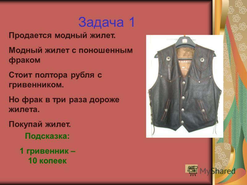 Задача 1 Продается модный жилет. Модный жилет с поношенным фраком Стоит полтора рубля с гривенником. Но фрак в три раза дороже жилета. Покупай жилет. Подсказка: 1 гривенник – 10 копеек