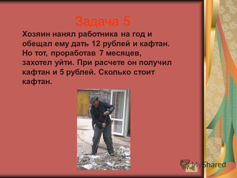 Задача 5 Хозяин нанял работника на год и обещал ему дать 12 рублей и кафтан. Но тот, проработав 7 месяцев, захотел уйти. При расчете он получил кафтан и 5 рублей. Сколько стоит кафтан.