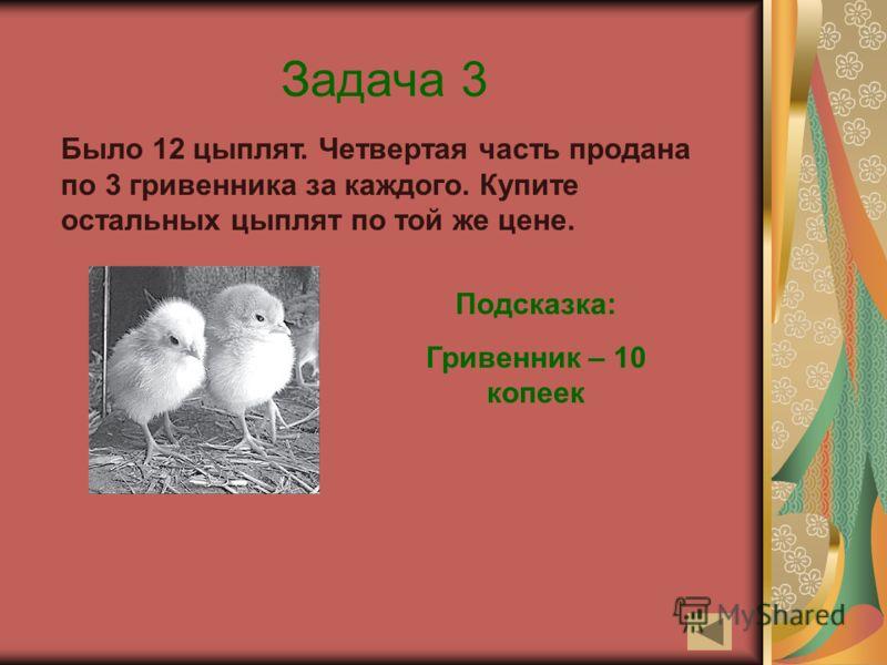 Задача 3 Было 12 цыплят. Четвертая часть продана по 3 гривенника за каждого. Купите остальных цыплят по той же цене. Подсказка: Гривенник – 10 копеек