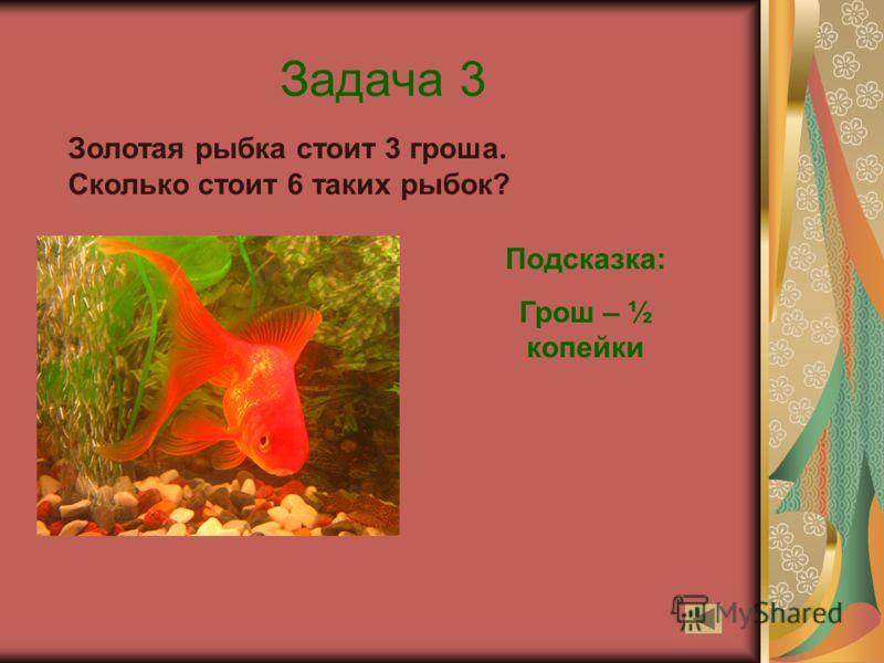 Задача 3 Золотая рыбка стоит 3 гроша. Сколько стоит 6 таких рыбок? Подсказка: Грош – ½ копейки
