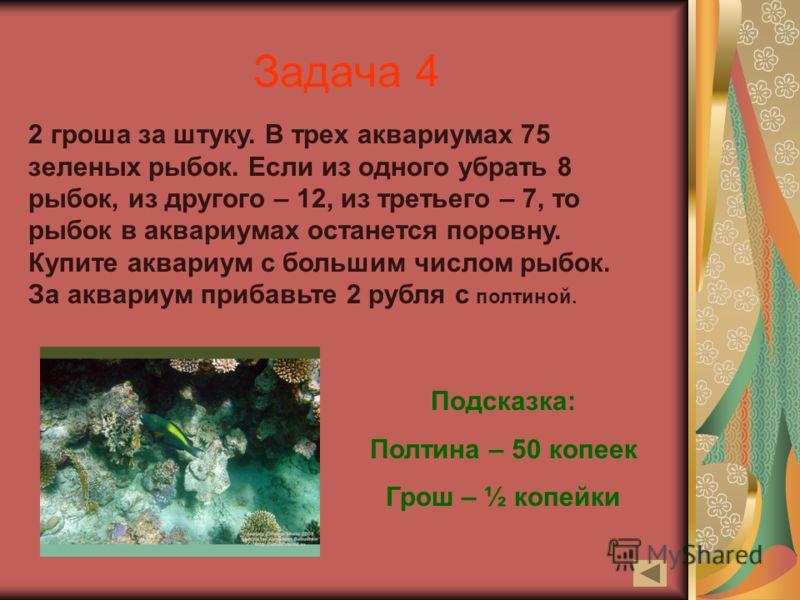 Задача 4 2 гроша за штуку. В трех аквариумах 75 зеленых рыбок. Если из одного убрать 8 рыбок, из другого – 12, из третьего – 7, то рыбок в аквариумах останется поровну. Купите аквариум с большим числом рыбок. За аквариум прибавьте 2 рубля с полтиной.