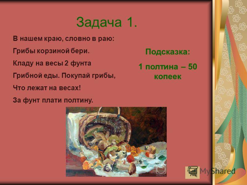 Задача 1. В нашем краю, словно в раю: Грибы корзиной бери. Кладу на весы 2 фунта Грибной еды. Покупай грибы, Что лежат на весах! За фунт плати полтину. Подсказка: 1 полтина – 50 копеек