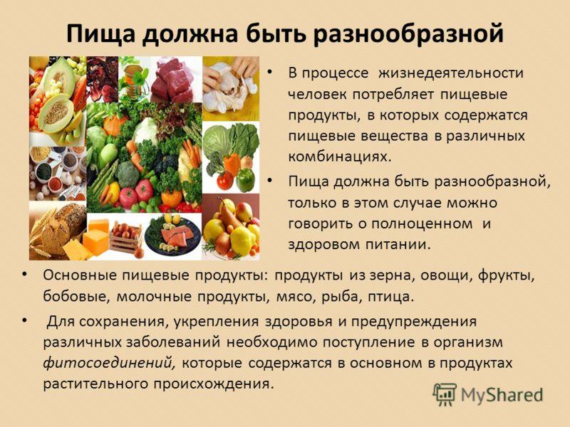 Пища должна быть разнообразной Основные пищевые продукты: продукты из зерна, овощи, фрукты, бобовые, молочные продукты, мясо, рыба, птица. Для сохранения, укрепления здоровья и предупреждения различных заболеваний необходимо поступление в организм фи