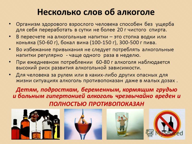 Несколько слов об алкоголе Организм здорового взрослого человека способен без ущерба для себя переработать в сутки не более 20 г чистого спирта. В пересчете на алкогольные напитки – это стопка водки или коньяка (50-60 г), бокал вина (100-150 г), 300-
