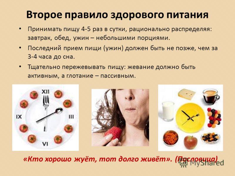 Второе правило здорового питания Принимать пищу 4-5 раз в сутки, рационально распределяя: завтрак, обед, ужин – небольшими порциями. Последний прием пищи (ужин) должен быть не позже, чем за 3-4 часа до сна. Тщательно пережевывать пищу: жевание должно