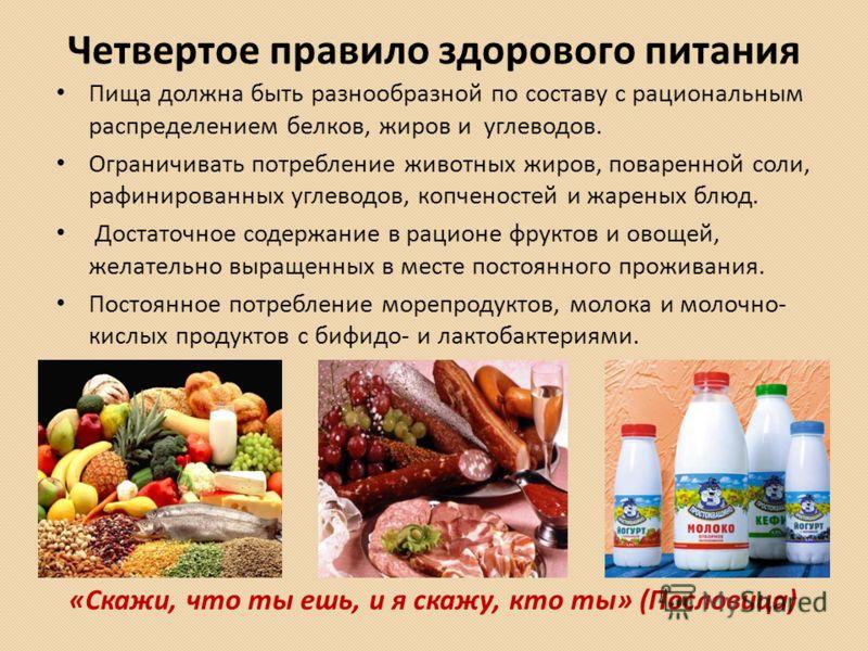 Четвертое правило здорового питания Пища должна быть разнообразной по составу с рациональным распределением белков, жиров и углеводов. Ограничивать потребление животных жиров, поваренной соли, рафинированных углеводов, копченостей и жареных блюд. Дос
