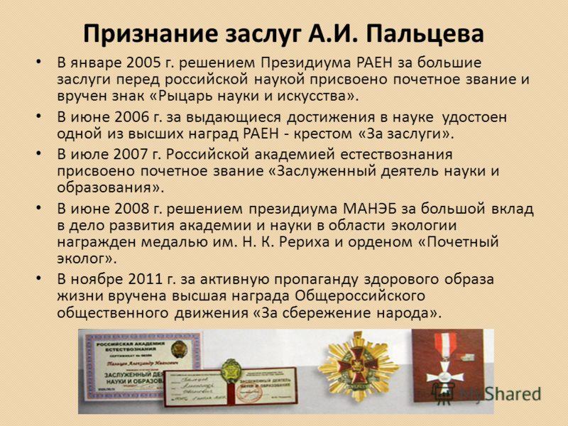 Признание заслуг А.И. Пальцева В январе 2005 г. решением Президиума РАЕН за большие заслуги перед российской наукой присвоено почетное звание и вручен знак «Рыцарь науки и искусства». В июне 2006 г. за выдающиеся достижения в науке удостоен одной из