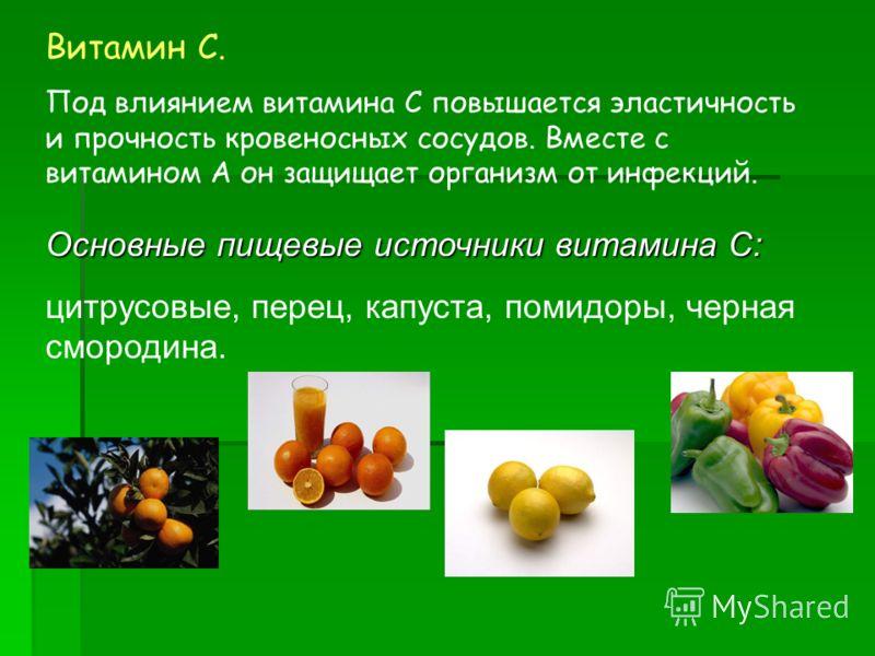 Витамин С. Под влиянием витамина С повышается эластичность и прочность кровеносных сосудов. Вместе с витамином А он защищает организм от инфекций. Основные пищевые источники витамина С: цитрусовые, перец, капуста, помидоры, черная смородина.