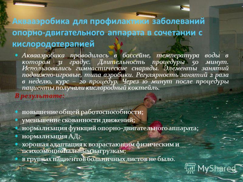 Аквааэробика для профилактики заболеваний опорно-двигательного аппарата в сочетании с кислородотерапией Аквааэробика проводилась в бассейне, температура воды в котором 31 градус. Длительность процедуры 50 минут. Использовались гимнастические снаряды.
