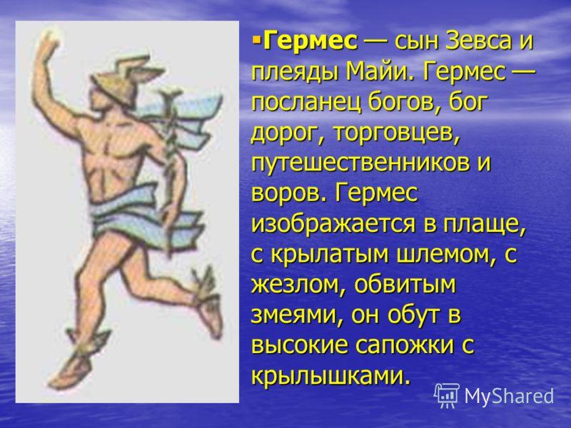 Гермес сын Зевса и плеяды Майи. Гермес посланец богов, бог дорог, торговцев, путешественников и воров. Гермес изображается в плаще, с крылатым шлемом, с жезлом, обвитым змеями, он обут в высокие сапожки с крылышками. Гермес сын Зевса и плеяды Майи. Г