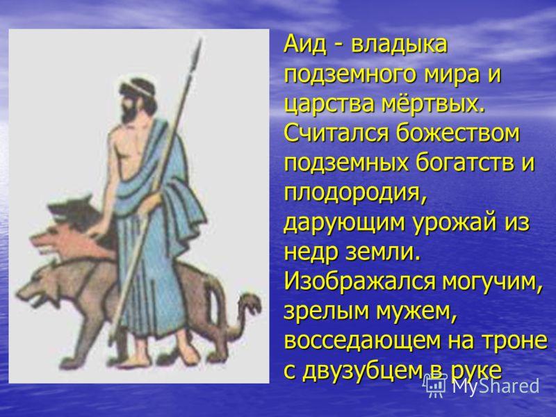 Аид - владыка подземного мира и царства мёртвых. Считался божеством подземных богатств и плодородия, дарующим урожай из недр земли. Изображался могучим, зрелым мужем, восседающем на троне с двузубцем в руке