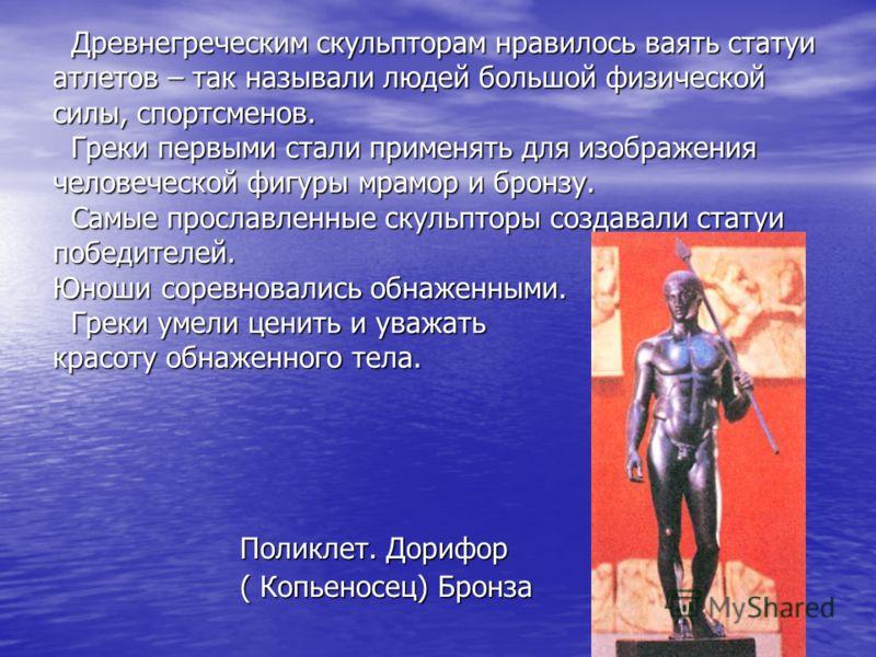 Древнегреческим скульпторам нравилось ваять статуи атлетов – так называли людей большой физической силы, спортсменов. Греки первыми стали применять для изображения человеческой фигуры мрамор и бронзу. Самые прославленные скульпторы создавали статуи п