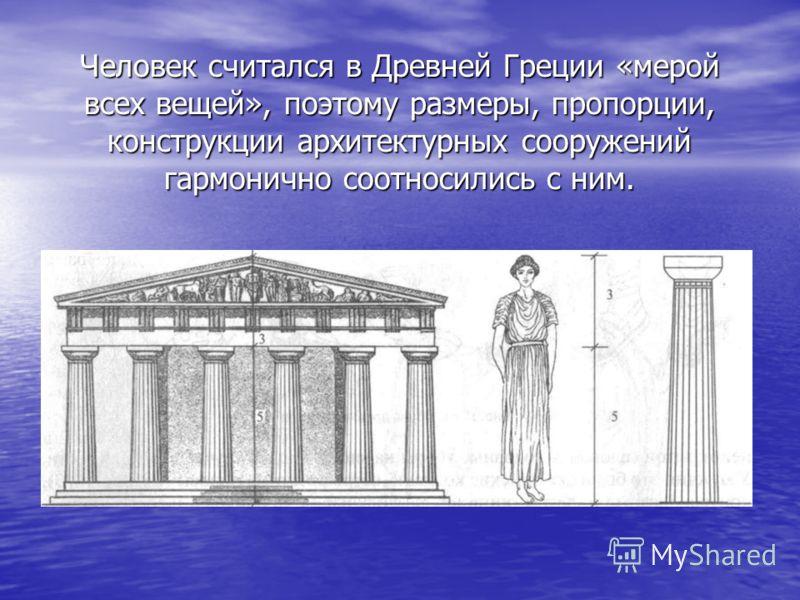 Человек считался в Древней Греции «мерой всех вещей», поэтому размеры, пропорции, конструкции архитектурных сооружений гармонично соотносились с ним.