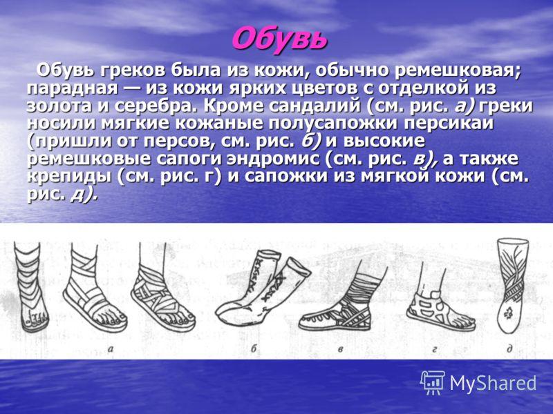 Обувь Обувь греков была из кожи, обычно ремешковая; парадная из кожи ярких цветов с отделкой из золота и серебра. Кроме сандалий (см. рис. а) греки носили мягкие кожаные полусапожки персикаи (пришли от персов, см. рис. б) и высокие ремешковые сапоги