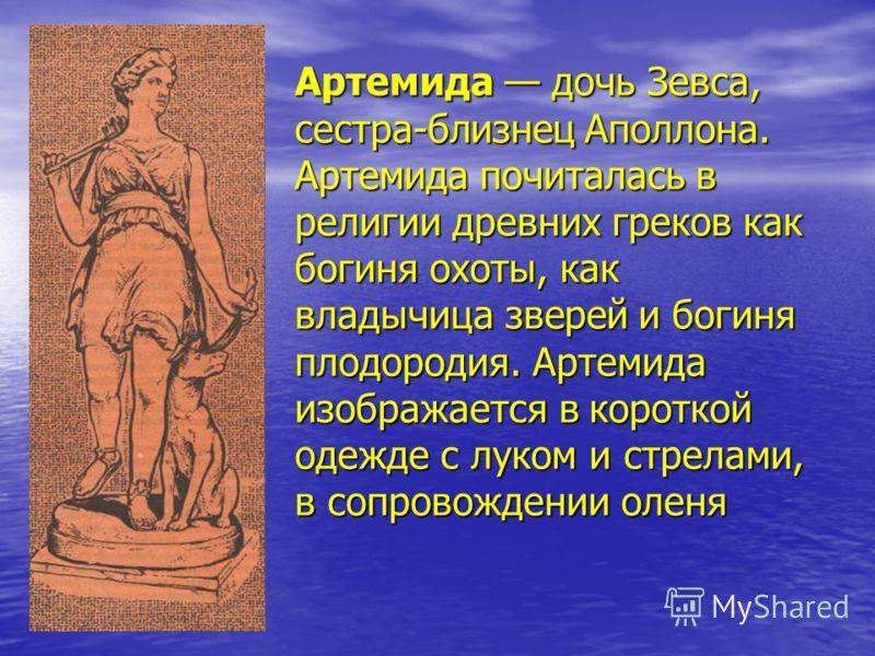 Артемида дочь Зевса, сестра-близнец Аполлона. Артемида почиталась в религии древних греков как богиня охоты, как владычица зверей и богиня плодородия. Артемида изображается в короткой одежде с луком и стрелами, в сопровождении оленя