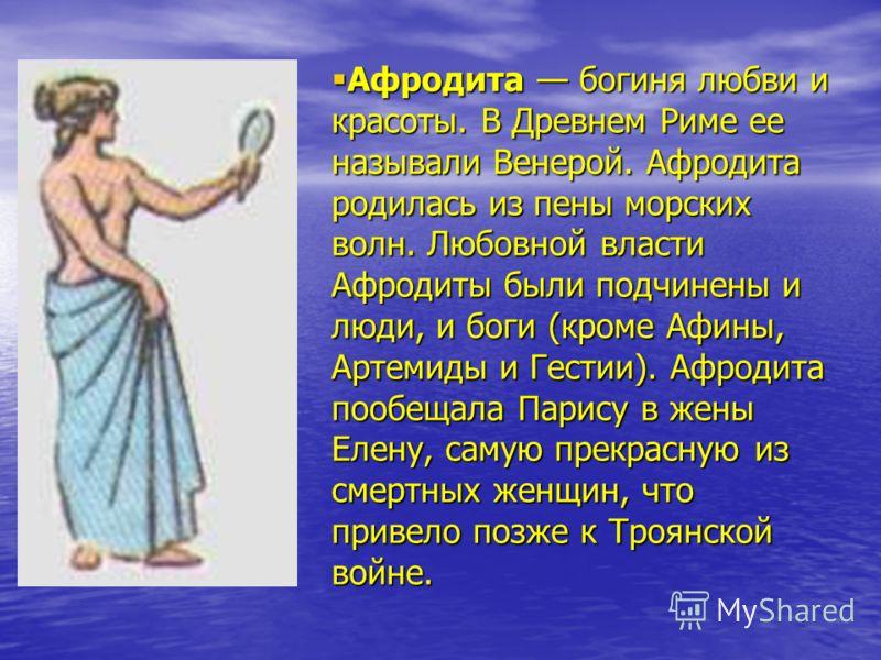 Афродита богиня любви и красоты. В Древнем Риме ее называли Венерой. Афродита родилась из пены морских волн. Любовной власти Афродиты были подчинены и люди, и боги (кроме Афины, Артемиды и Гестии). Афродита пообещала Парису в жены Елену, самую прекра
