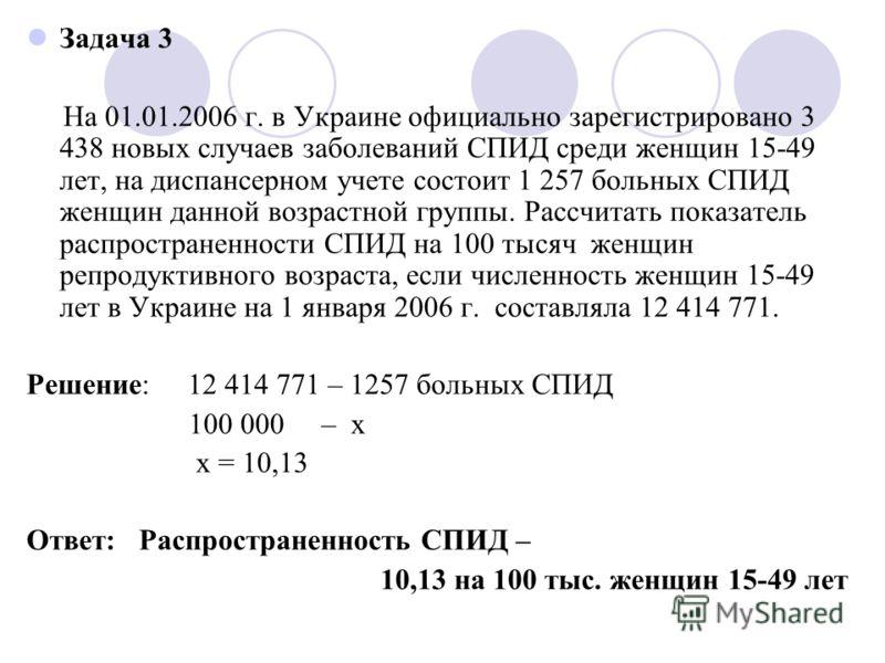 Задача 3 На 01.01.2006 г. в Украине официально зарегистрировано 3 438 новых случаев заболеваний СПИД среди женщин 15-49 лет, на диспансерном учете состоит 1 257 больных СПИД женщин данной возрастной группы. Рассчитать показатель распространенности СП