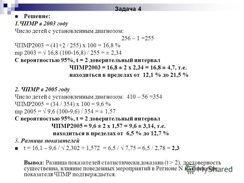 Задача 4 Решение: 1.ЧПМР в 2003 году Число детей с установленным диагнозом: 256 – 1 =255 ЧПМР2003 = (41+2 / 255) х 100 = 16,8 % mр 2003 = 16,8 (100-16,8) / 255 = ± 2,34 С вероятностью 95%, t = 2 доверительный интервал ЧПМР2003 = 16,8 ± 2 х 2,34 = 16,