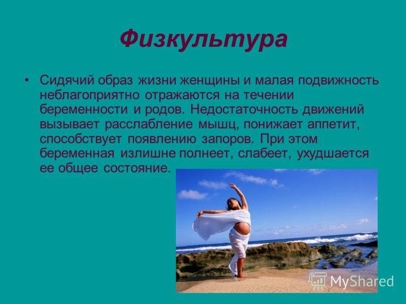 Физкультура Сидячий образ жизни женщины и малая подвижность неблагоприятно отражаются на течении беременности и родов. Недостаточность движений вызывает расслабление мышц, понижает аппетит, способствует появлению запоров. При этом беременная излишне