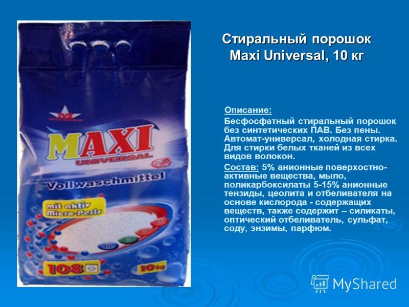 Стиральный порошок Maxi Universal, 10 кг Описание: Бесфосфатный стиральный порошок без синтетических ПАВ. Без пены. Автомат-универсал, холодная стирка. Для стирки белых тканей из всех видов волокон. Состав: 5% анионные поверхостно- активные вещества,