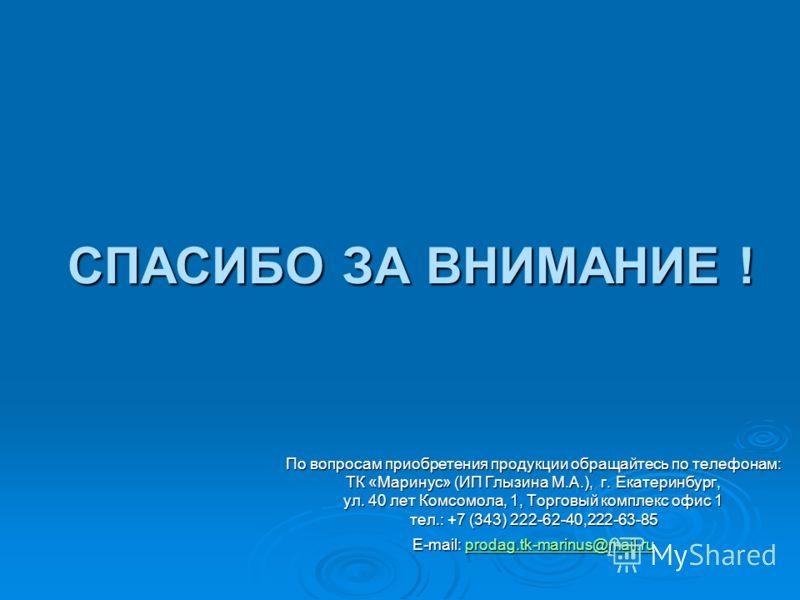 СПАСИБО ЗА ВНИМАНИЕ ! По вопросам приобретения продукции обращайтесь по телефонам: ТК «Маринус» (ИП Глызина М.А.), г. Екатеринбург, ул. 40 лет Комсомола, 1, Торговый комплекс офис 1 тел.: +7 (343) 222-62-40,222-63-85 E-mail: prodag.tk-marinus@mail.ru