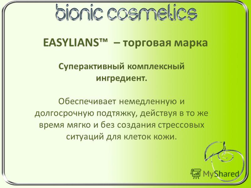 EASYLIANS – торговая марка Суперактивный комплексный ингредиент. Обеспечивает немедленную и долгосрочную подтяжку, действуя в то же время мягко и без создания стрессовых ситуаций для клеток кожи.