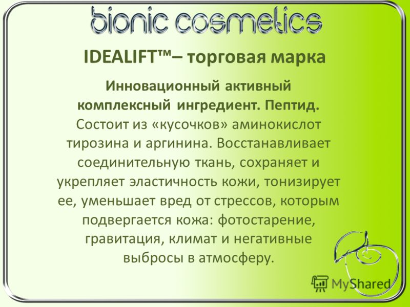 IDEALIFT– торговая марка Инновационный активный комплексный ингредиент. Пептид. Состоит из «кусочков» аминокислот тирозина и аргинина. Восстанавливает соединительную ткань, сохраняет и укрепляет эластичность кожи, тонизирует ее, уменьшает вред от стр