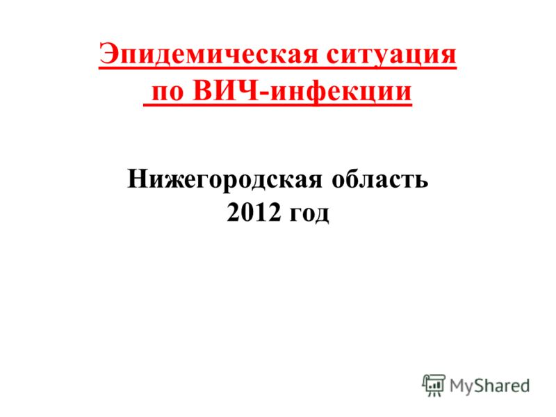 Эпидемическая ситуация по ВИЧ-инфекции Нижегородская область 2012 год