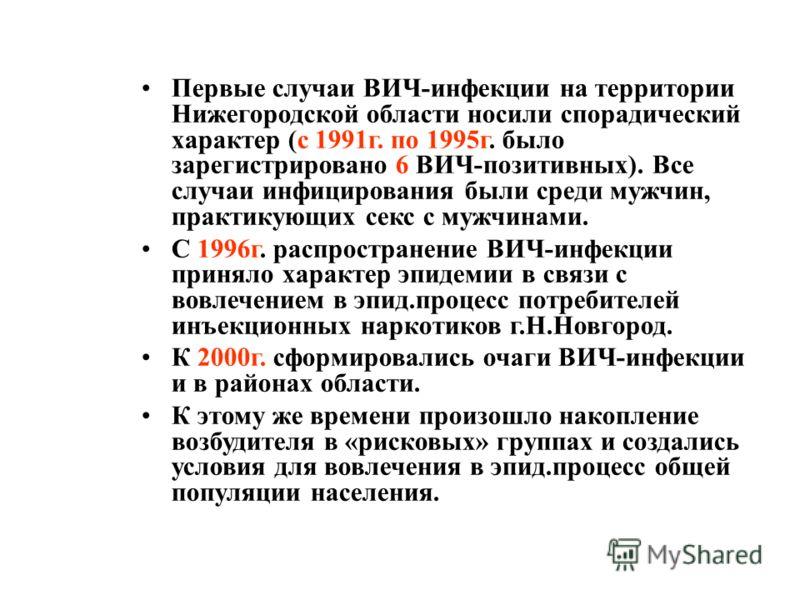 Первые случаи ВИЧ-инфекции на территории Нижегородской области носили спорадический характер (с 1991г. по 1995г. было зарегистрировано 6 ВИЧ-позитивных). Все случаи инфицирования были среди мужчин, практикующих секс с мужчинами. С 1996г. распростране