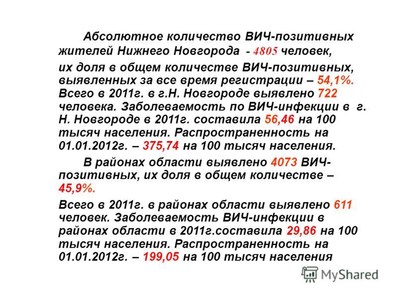 Абсолютное количество ВИЧ-позитивных жителей Нижнего Новгорода - 4805 человек, их доля в общем количестве ВИЧ-позитивных, выявленных за все время регистрации – 54,1%. Всего в 2011г. в г.Н. Новгороде выявлено 722 человека. Заболеваемость по ВИЧ-инфекц