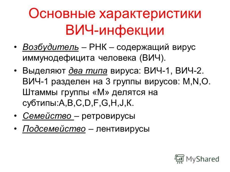 Основные характеристики ВИЧ-инфекции Возбудитель – РНК – содержащий вирус иммунодефицита человека (ВИЧ). Выделяют два типа вируса: ВИЧ-1, ВИЧ-2. ВИЧ-1 разделен на 3 группы вирусов: М,N,О. Штаммы группы «М» делятся на субтипы:А,В,С,D,F,G,Н,J,К. Семейс