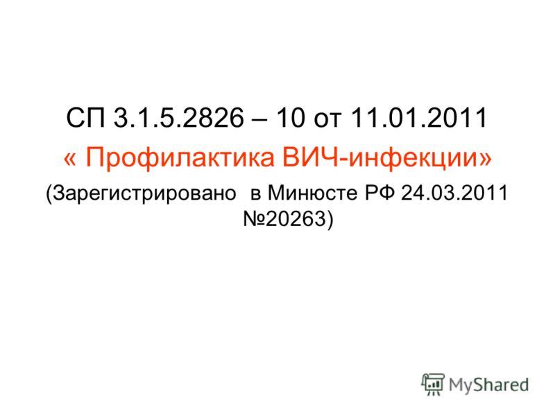 СП 3.1.5.2826 – 10 от 11.01.2011 « Профилактика ВИЧ-инфекции» (Зарегистрировано в Минюсте РФ 24.03.2011 20263)