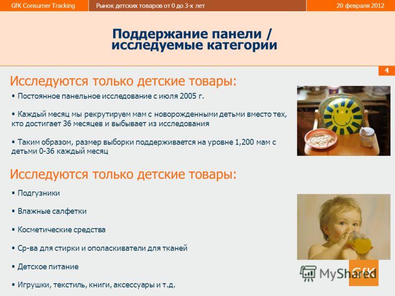 GfK Consumer TrackingРынок детских товаров от 0 до 3-х лет20 февраля 2012 4 Поддержание панели / исследуемые категории Постоянное панельное исследование с июля 2005 г. Каждый месяц мы рекрутируем мам с новорожденными детьми вместо тех, кто достигает
