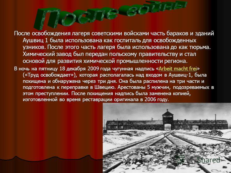 После освобождения лагеря советскими войсками часть бараков и зданий Аушвиц 1 была использована как госпиталь для освобожденных узников. После этого часть лагеря была использована до как тюрьма. Химический завод был передан польскому правительству и