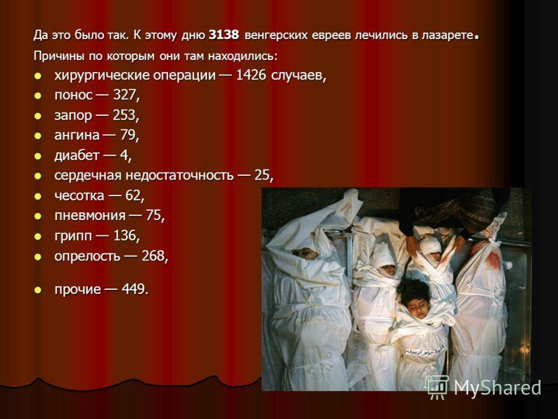 Да это было так. К этому дню 3138 венгерских евреев лечились в лазарете. Причины по которым они там находились: хирургические операции 1426 случаев, хирургические операции 1426 случаев, понос 327, понос 327, запор 253, запор 253, ангина 79, ангина 79