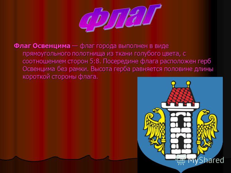 Флаг Освенцима флаг города выполнен в виде прямоугольного полотнища из ткани голубого цвета, с соотношением сторон 5:8. Посередине флага расположен герб Освенцима без рамки. Высота герба равняется половине длины короткой стороны флага.