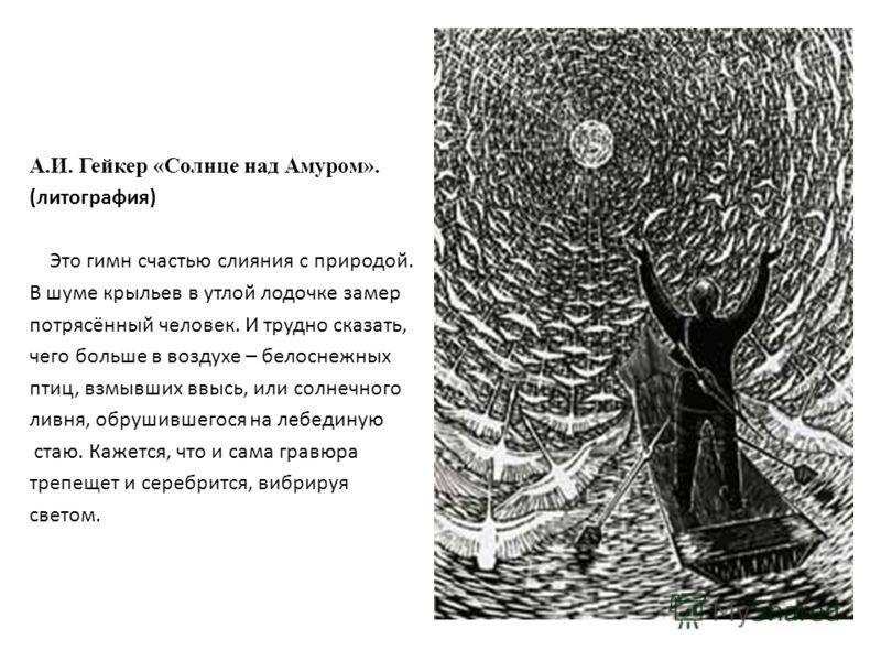А.И. Гейкер «Солнце над Амуром». (литография) Это гимн счастью слияния с природой. В шуме крыльев в утлой лодочке замер потрясённый человек. И трудно сказать, чего больше в воздухе – белоснежных птиц, взмывших ввысь, или солнечного ливня, обрушившего