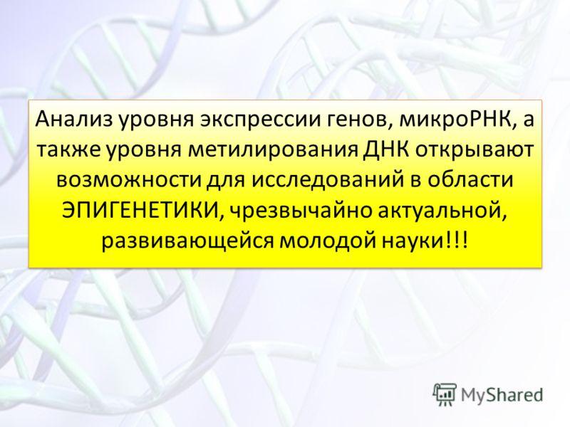 Анализ уровня экспрессии генов, микроРНК, а также уровня метилирования ДНК открывают возможности для исследований в области ЭПИГЕНЕТИКИ, чрезвычайно актуальной, развивающейся молодой науки!!!