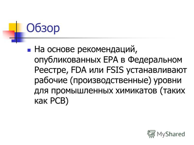 Обзор На основе рекомендаций, опубликованных ЕРА в Федеральном Реестре, FDA или FSIS устанавливают рабочие (производственные) уровни для промышленных химикатов (таких как PCB)