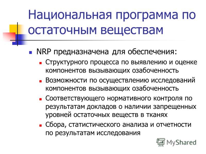 Национальная программа по остаточным веществам NRP предназначена для обеспечения: Структурного процесса по выявлению и оценке компонентов вызывающих озабоченность Возможности по осуществлению исследований компонентов вызывающих озабоченность Соответс