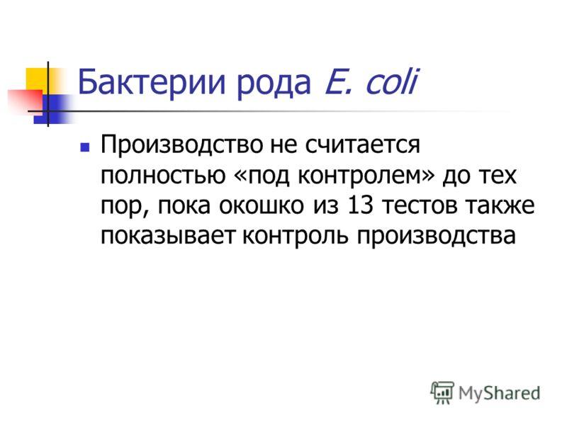 Бактерии рода E. coli Производство не считается полностью «под контролем» до тех пор, пока окошко из 13 тестов также показывает контроль производства