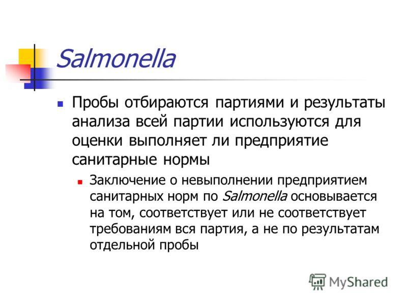 Salmonella Пробы отбираются партиями и результаты анализа всей партии используются для оценки выполняет ли предприятие санитарные нормы Заключение о невыполнении предприятием санитарных норм по Salmonella основывается на том, соответствует или не соо