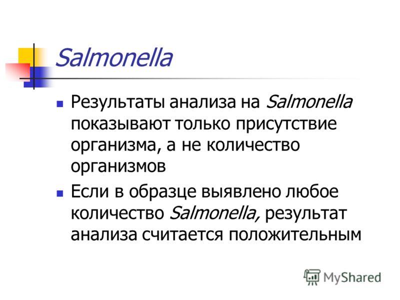 Salmonella Результаты анализа на Salmonella показывают только присутствие организма, а не количество организмов Если в образце выявлено любое количество Salmonella, результат анализа считается положительным