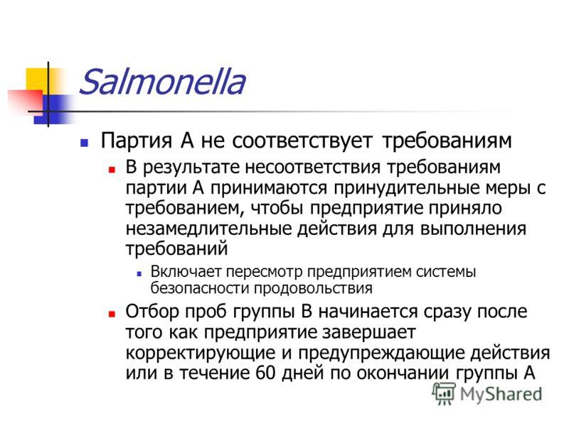 Salmonella Партия А не соответствует требованиям В результате несоответствия требованиям партии А принимаются принудительные меры с требованием, чтобы предприятие приняло незамедлительные действия для выполнения требований Включает пересмотр предприя