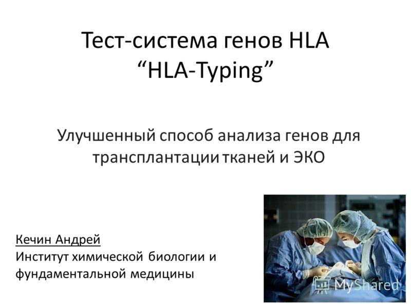 Тест-система генов HLA HLA-Typing Улучшенный способ анализа генов для трансплантации тканей и ЭКО Кечин Андрей Институт химической биологии и фундаментальной медицины